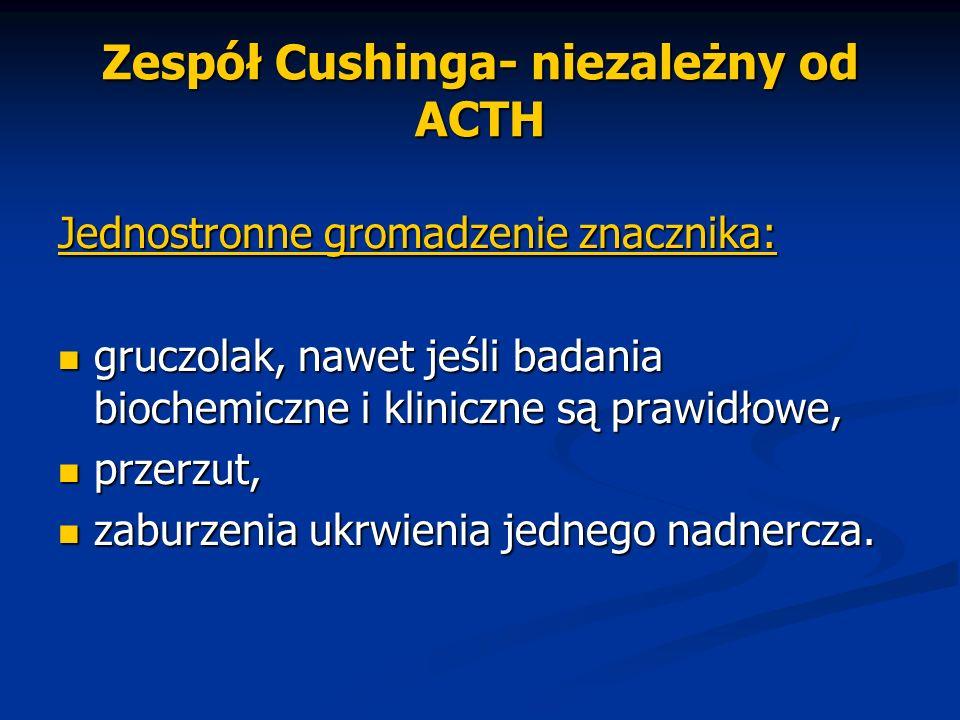 Zespół Cushinga- niezależny od ACTH Jednostronne gromadzenie znacznika: gruczolak, nawet jeśli badania biochemiczne i kliniczne są prawidłowe, gruczol