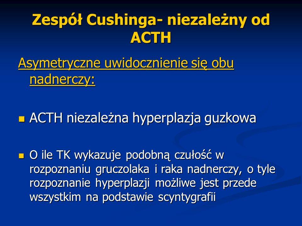 Zespół Cushinga- niezależny od ACTH Asymetryczne uwidocznienie się obu nadnerczy: ACTH niezależna hyperplazja guzkowa ACTH niezależna hyperplazja guzk