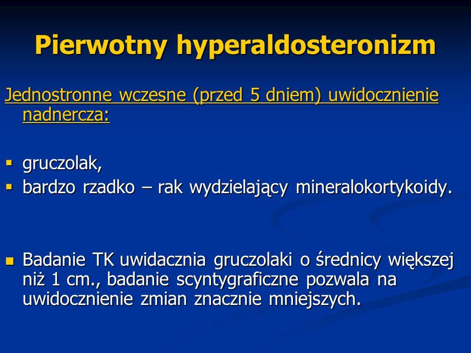 Pierwotny hyperaldosteronizm Jednostronne wczesne (przed 5 dniem) uwidocznienie nadnercza:  gruczolak,  bardzo rzadko – rak wydzielający mineralokor