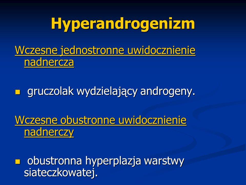 Hyperandrogenizm Wczesne jednostronne uwidocznienie nadnercza gruczolak wydzielający androgeny. gruczolak wydzielający androgeny. Wczesne obustronne u