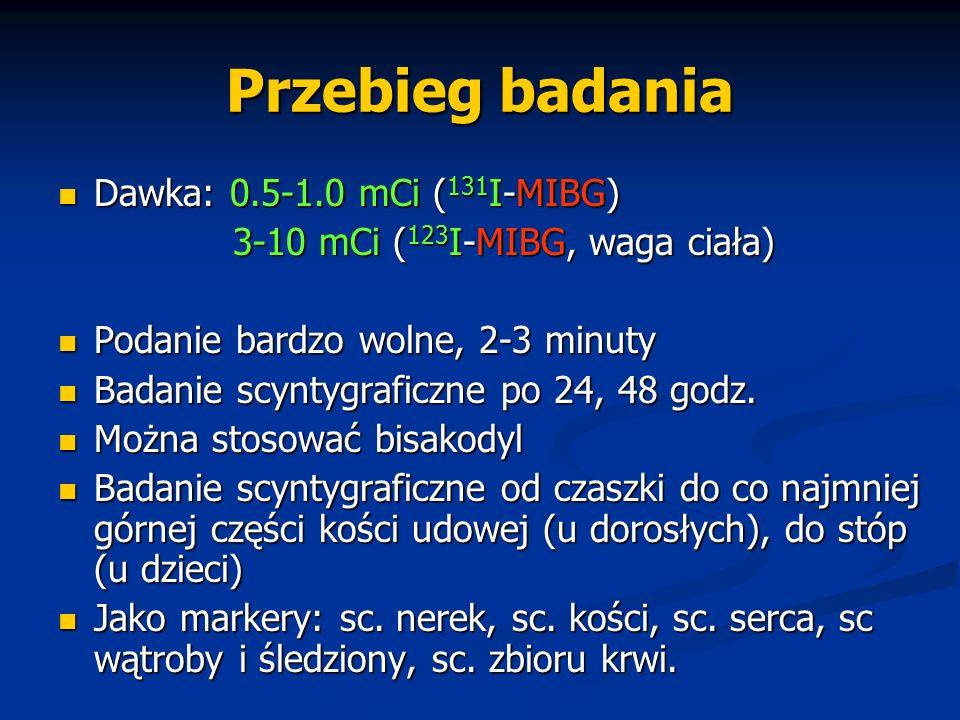Przebieg badania Dawka: 0.5-1.0 mCi ( 131 I-MIBG) Dawka: 0.5-1.0 mCi ( 131 I-MIBG) 3-10 mCi ( 123 I-MIBG, waga ciała) 3-10 mCi ( 123 I-MIBG, waga ciał