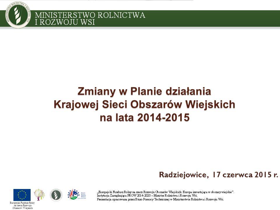 Zmiany w Planie działania Krajowej Sieci Obszarów Wiejskich na lata 2014-2015 Radziejowice, 17 czerwca 2015 r. Europejski Fundusz Rolny na rzecz Rozwo