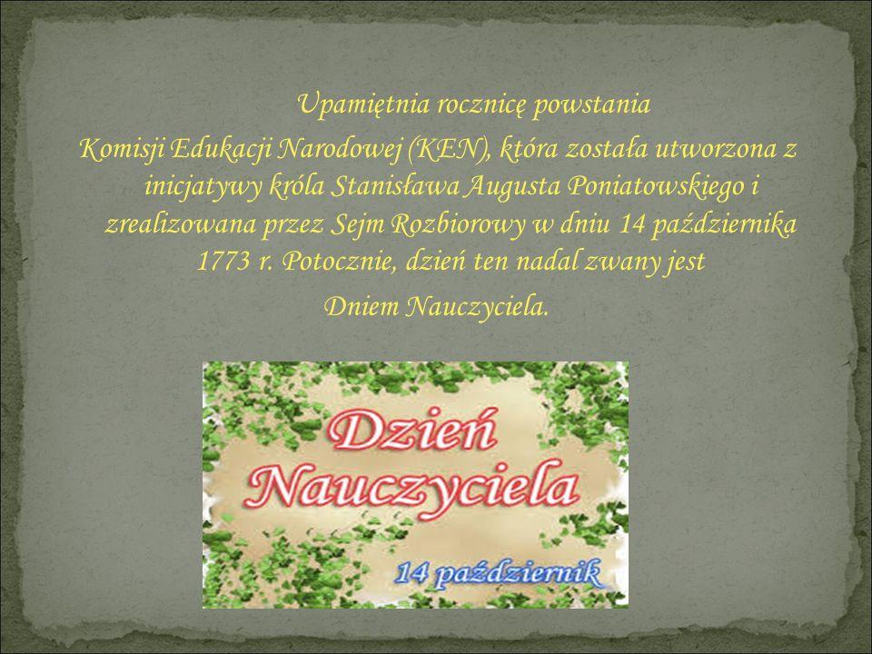 Upamiętnia rocznicę powstania Komisji Edukacji Narodowej (KEN), która została utworzona z inicjatywy króla Stanisława Augusta Poniatowskiego i zrealiz