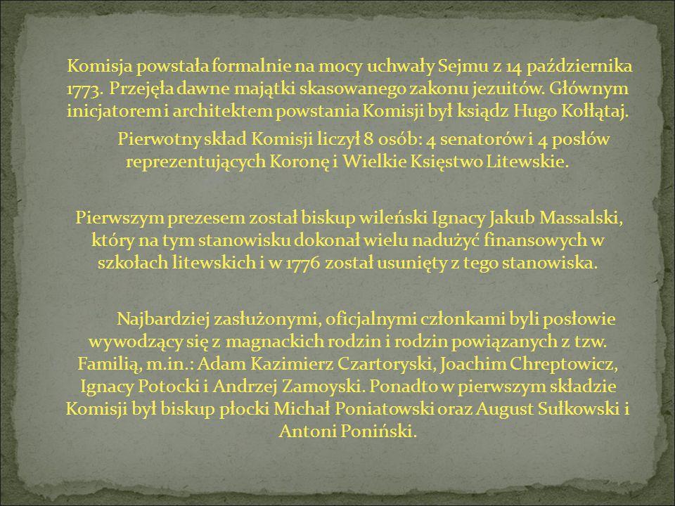 Komisja powstała formalnie na mocy uchwały Sejmu z 14 października 1773. Przejęła dawne majątki skasowanego zakonu jezuitów. Głównym inicjatorem i arc