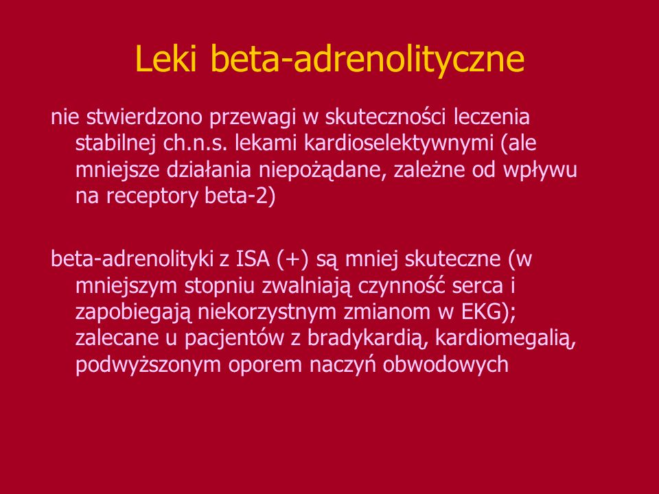 Leki beta-adrenolityczne nie stwierdzono przewagi w skuteczności leczenia stabilnej ch.n.s. lekami kardioselektywnymi (ale mniejsze działania niepożąd