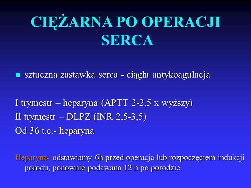 CIĘŻARNA PO OPERACJI SERCA sztuczna zastawka serca - ciągła antykoagulacja sztuczna zastawka serca - ciągła antykoagulacja I trymestr – heparyna (APTT 2-2,5 x wyższy) II trymestr – DLPZ (INR 2,5-3,5) Od 36 t.c.- heparyna Heparyna- odstawiamy 6h przed operacją lub rozpoczęciem indukcji porodu; ponownie podawana 12 h po porodzie.