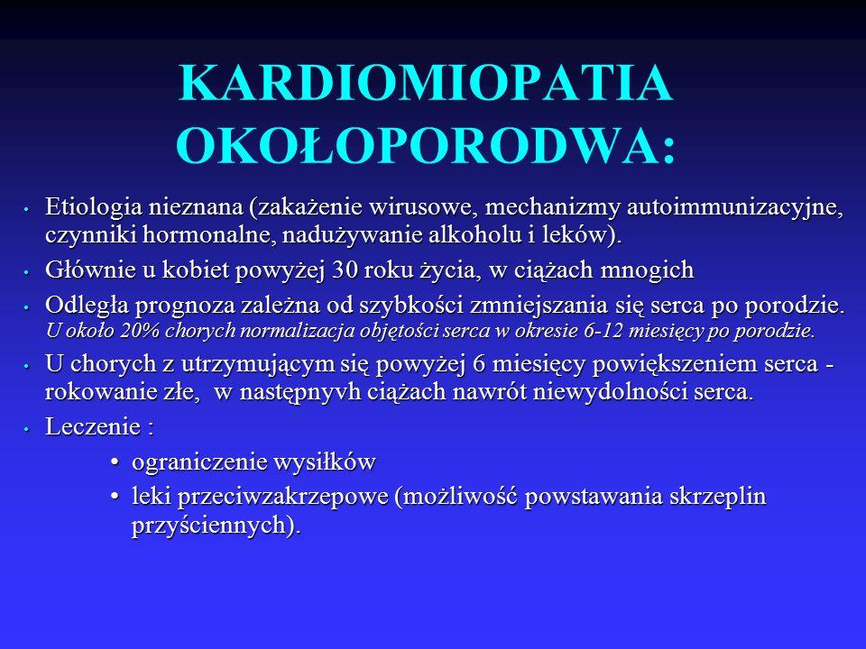 KARDIOMIOPATIA OKOŁOPORODWA: Etiologia nieznana (zakażenie wirusowe, mechanizmy autoimmunizacyjne, czynniki hormonalne, nadużywanie alkoholu i leków).