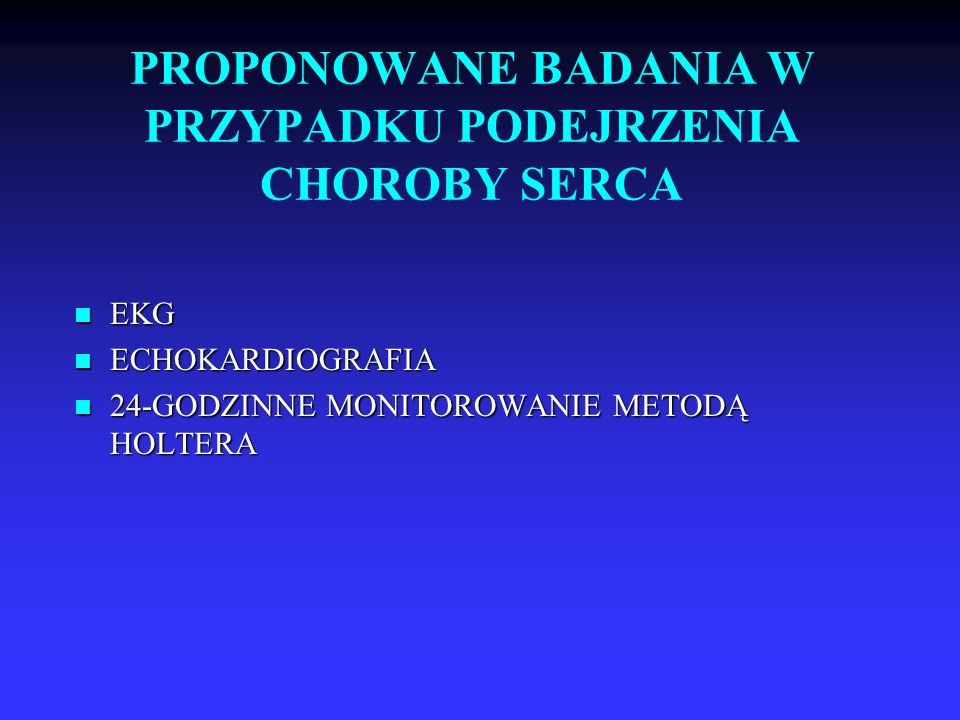 PROPONOWANE BADANIA W PRZYPADKU PODEJRZENIA CHOROBY SERCA EKG EKG ECHOKARDIOGRAFIA ECHOKARDIOGRAFIA 24-GODZINNE MONITOROWANIE METODĄ HOLTERA 24-GODZINNE MONITOROWANIE METODĄ HOLTERA
