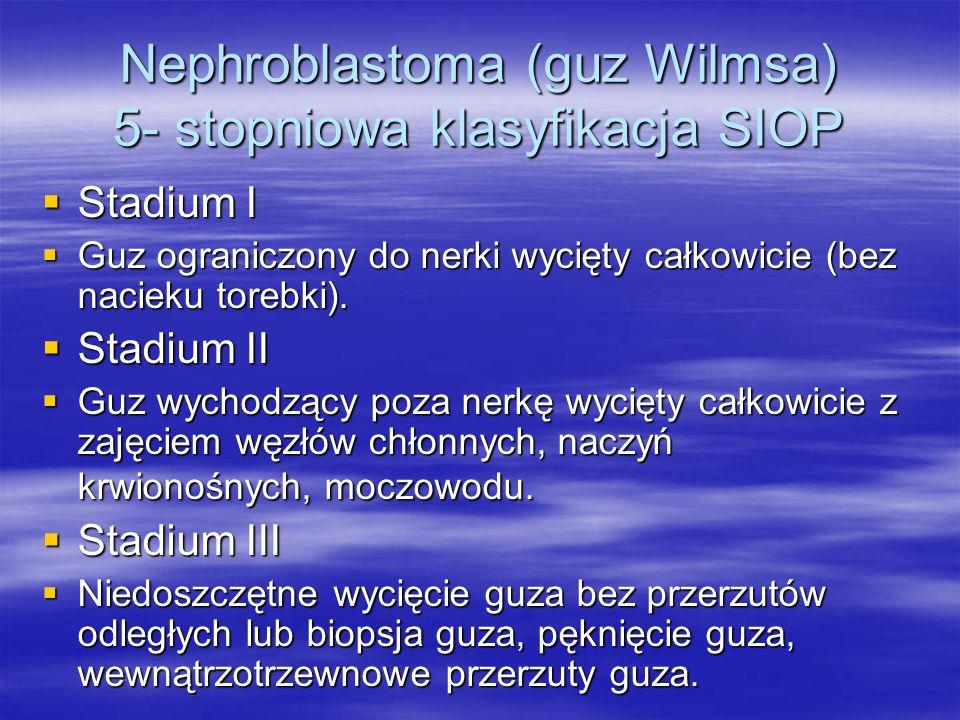 Nephroblastoma (guz Wilmsa) 5- stopniowa klasyfikacja SIOP  Stadium I  Guz ograniczony do nerki wycięty całkowicie (bez nacieku torebki).  Stadium