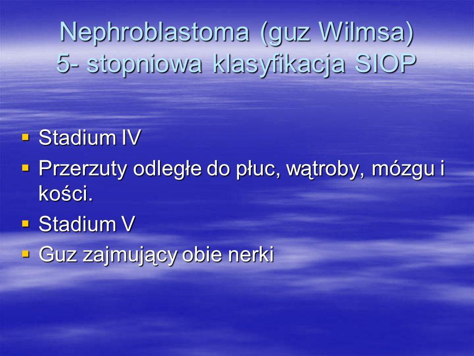 Nephroblastoma (guz Wilmsa) 5- stopniowa klasyfikacja SIOP  Stadium IV  Przerzuty odległe do płuc, wątroby, mózgu i kości.  Stadium V  Guz zajmują