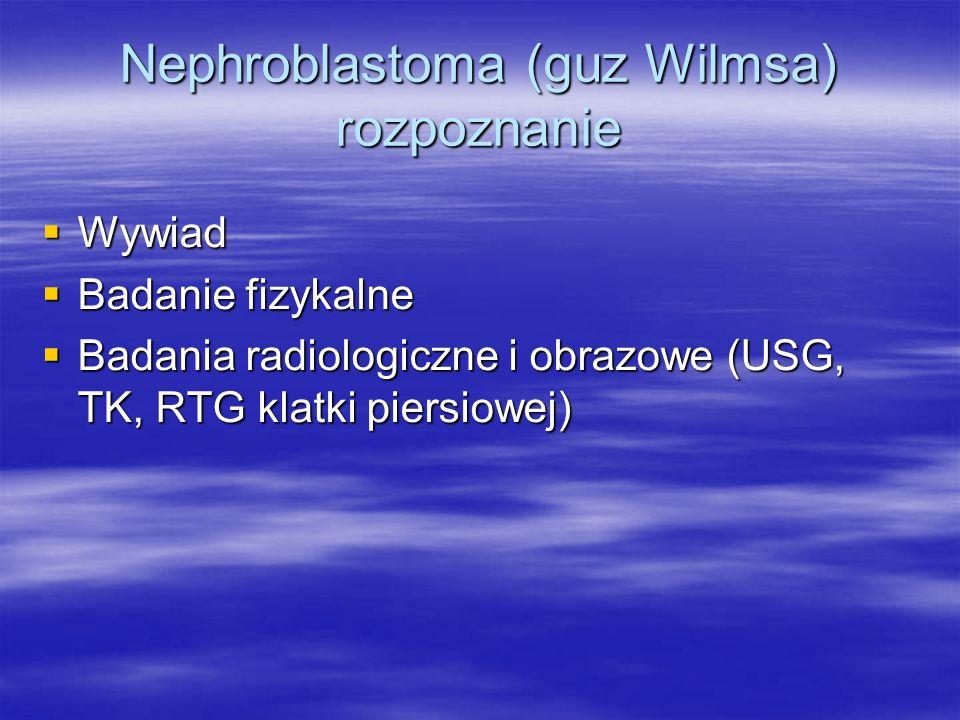 Nephroblastoma (guz Wilmsa) rozpoznanie  Wywiad  Badanie fizykalne  Badania radiologiczne i obrazowe (USG, TK, RTG klatki piersiowej)