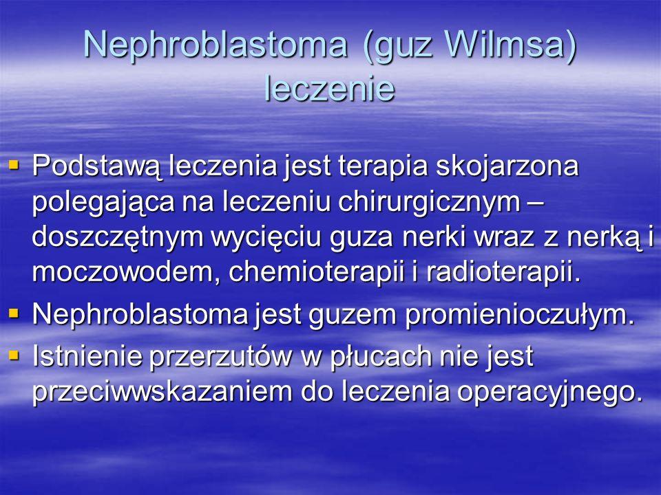 Nephroblastoma (guz Wilmsa) leczenie  Podstawą leczenia jest terapia skojarzona polegająca na leczeniu chirurgicznym – doszczętnym wycięciu guza nerk