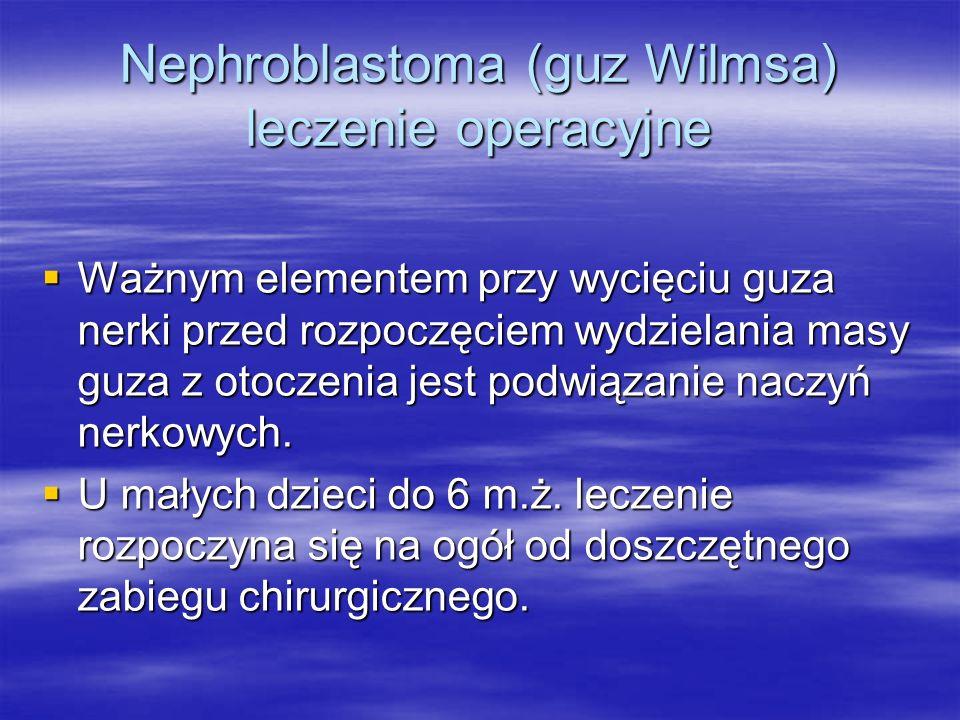Nephroblastoma (guz Wilmsa) leczenie operacyjne  Ważnym elementem przy wycięciu guza nerki przed rozpoczęciem wydzielania masy guza z otoczenia jest