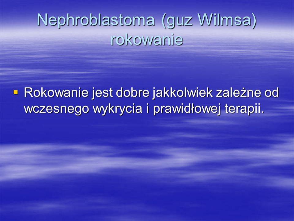 Nephroblastoma (guz Wilmsa) rokowanie  Rokowanie jest dobre jakkolwiek zależne od wczesnego wykrycia i prawidłowej terapii.