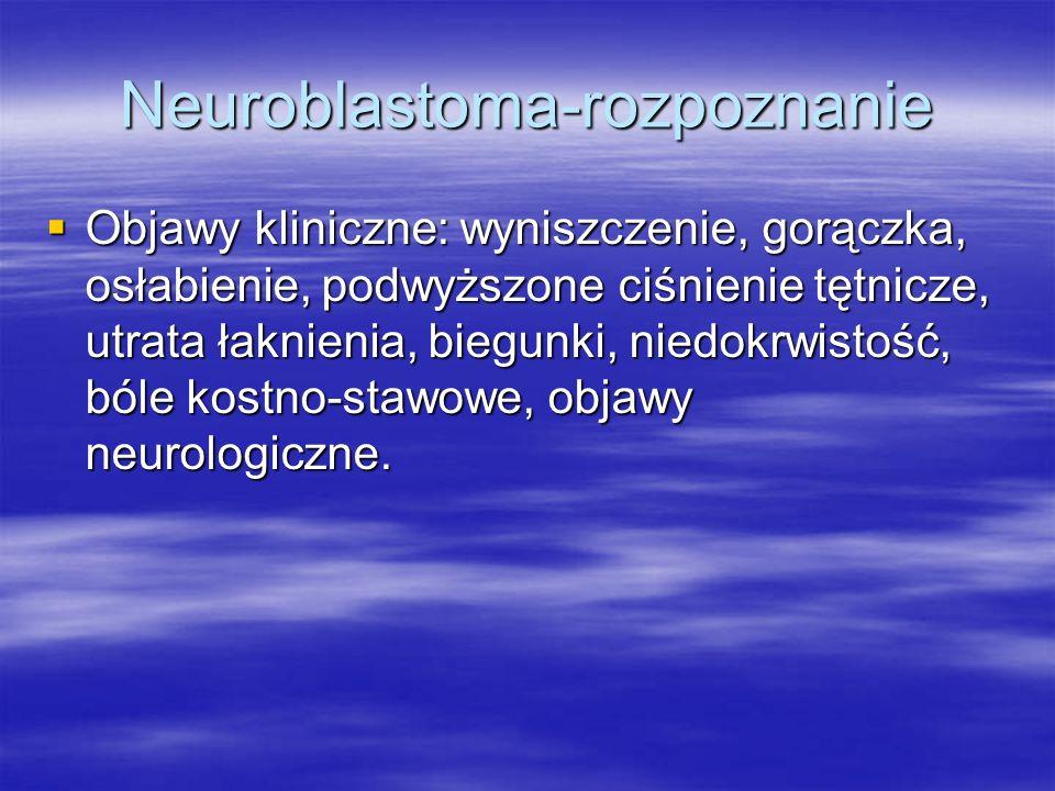 Neuroblastoma-rozpoznanie  Objawy kliniczne: wyniszczenie, gorączka, osłabienie, podwyższone ciśnienie tętnicze, utrata łaknienia, biegunki, niedokrw