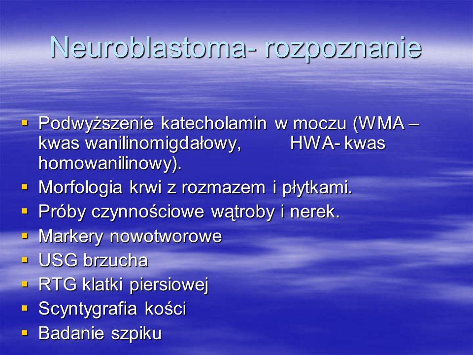 Neuroblastoma- rozpoznanie  Podwyższenie katecholamin w moczu (WMA – kwas wanilinomigdałowy, HWA- kwas homowanilinowy).  Morfologia krwi z rozmazem