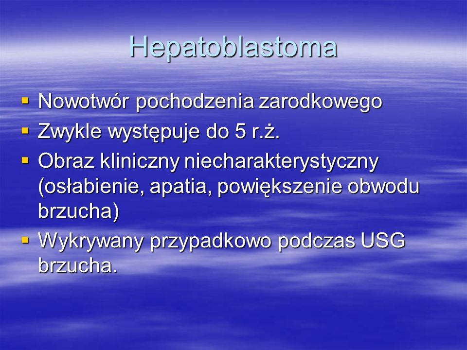 Hepatoblastoma  Nowotwór pochodzenia zarodkowego  Zwykle występuje do 5 r.ż.  Obraz kliniczny niecharakterystyczny (osłabienie, apatia, powiększeni