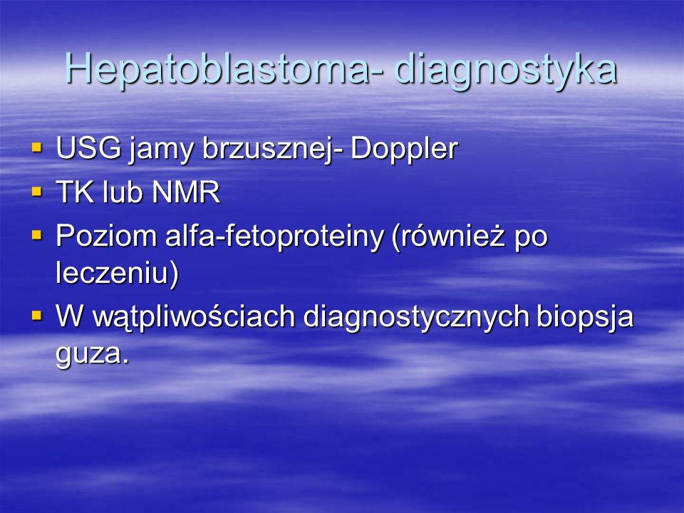 Hepatoblastoma- diagnostyka  USG jamy brzusznej- Doppler  TK lub NMR  Poziom alfa-fetoproteiny (również po leczeniu)  W wątpliwościach diagnostycz