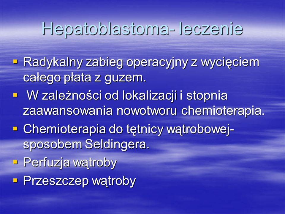 Hepatoblastoma- leczenie  Radykalny zabieg operacyjny z wycięciem całego płata z guzem.  W zależności od lokalizacji i stopnia zaawansowania nowotwo