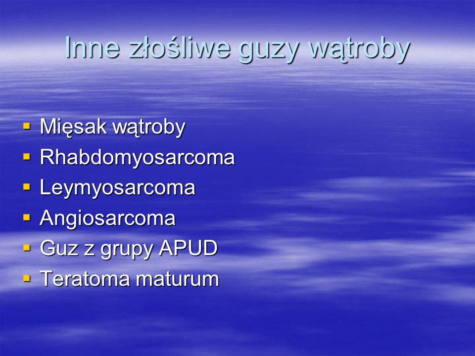 Inne złośliwe guzy wątroby  Mięsak wątroby  Rhabdomyosarcoma  Leymyosarcoma  Angiosarcoma  Guz z grupy APUD  Teratoma maturum