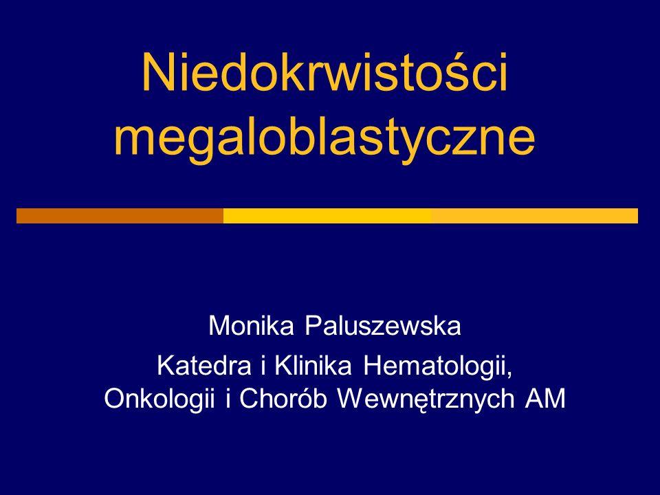 Niedokrwistości megaloblastyczne Monika Paluszewska Katedra i Klinika Hematologii, Onkologii i Chorób Wewnętrznych AM