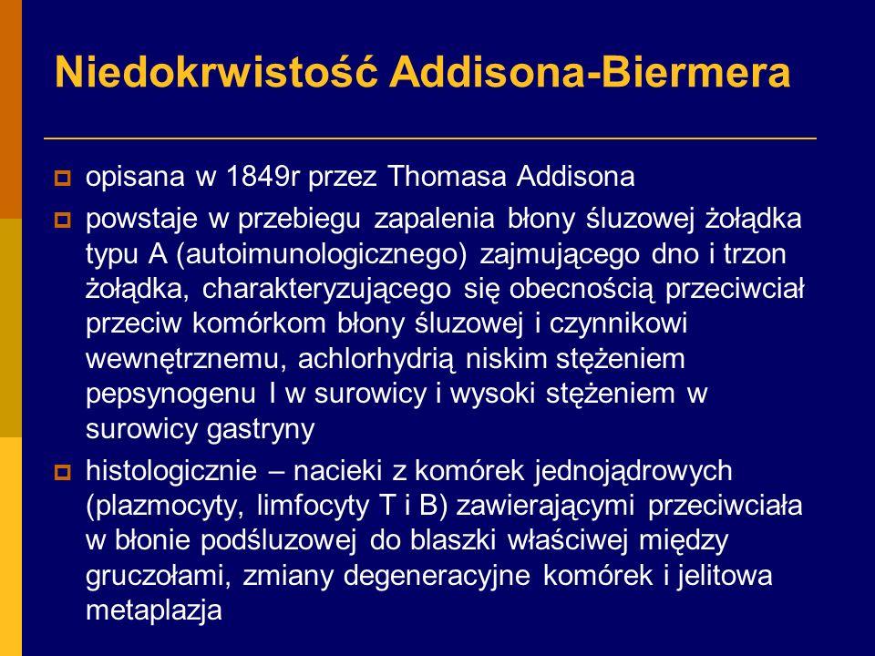 Niedokrwistość Addisona-Biermera  opisana w 1849r przez Thomasa Addisona  powstaje w przebiegu zapalenia błony śluzowej żołądka typu A (autoimunologicznego) zajmującego dno i trzon żołądka, charakteryzującego się obecnością przeciwciał przeciw komórkom błony śluzowej i czynnikowi wewnętrznemu, achlorhydrią niskim stężeniem pepsynogenu I w surowicy i wysoki stężeniem w surowicy gastryny  histologicznie – nacieki z komórek jednojądrowych (plazmocyty, limfocyty T i B) zawierającymi przeciwciała w błonie podśluzowej do blaszki właściwej między gruczołami, zmiany degeneracyjne komórek i jelitowa metaplazja