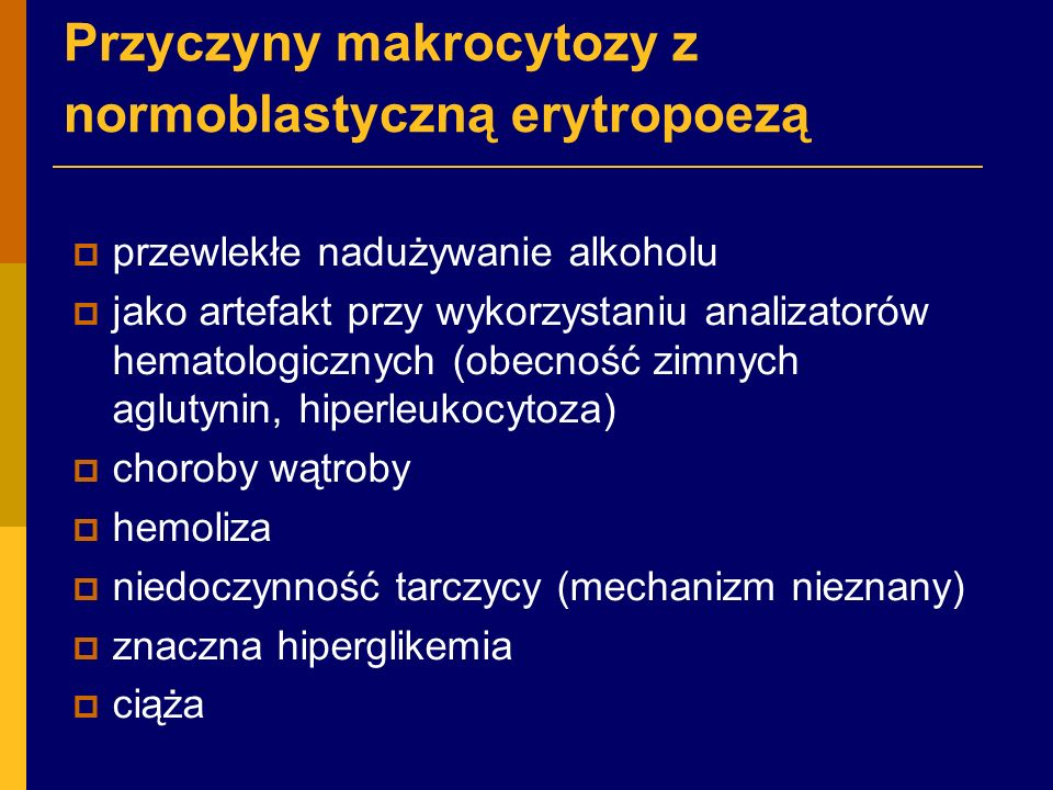 Przyczyny makrocytozy z normoblastyczną erytropoezą  przewlekłe nadużywanie alkoholu  jako artefakt przy wykorzystaniu analizatorów hematologicznych (obecność zimnych aglutynin, hiperleukocytoza)  choroby wątroby  hemoliza  niedoczynność tarczycy (mechanizm nieznany)  znaczna hiperglikemia  ciąża