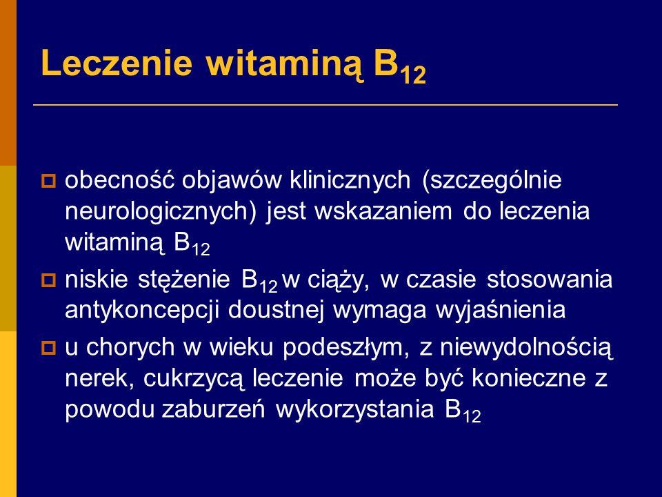 Leczenie witaminą B 12  obecność objawów klinicznych (szczególnie neurologicznych) jest wskazaniem do leczenia witaminą B 12  niskie stężenie B 12 w ciąży, w czasie stosowania antykoncepcji doustnej wymaga wyjaśnienia  u chorych w wieku podeszłym, z niewydolnością nerek, cukrzycą leczenie może być konieczne z powodu zaburzeń wykorzystania B 12