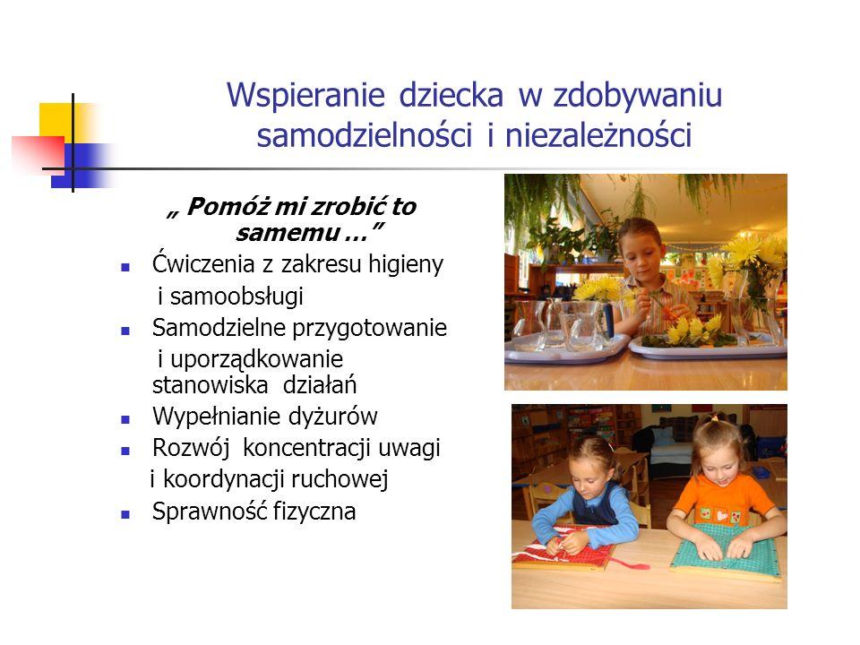 """Wspieranie dziecka w zdobywaniu samodzielności i niezależności """" Pomóż mi zrobić to samemu … Ćwiczenia z zakresu higieny i samoobsługi Samodzielne przygotowanie i uporządkowanie stanowiska działań Wypełnianie dyżurów Rozwój koncentracji uwagi i koordynacji ruchowej Sprawność fizyczna"""