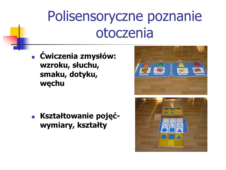Polisensoryczne poznanie otoczenia Ćwiczenia zmysłów: wzroku, słuchu, smaku, dotyku, węchu Kształtowanie pojęć- wymiary, kształty