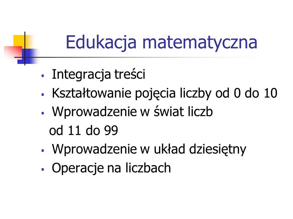 Edukacja matematyczna  Integracja treści  Kształtowanie pojęcia liczby od 0 do 10  Wprowadzenie w świat liczb od 11 do 99  Wprowadzenie w układ dziesiętny  Operacje na liczbach