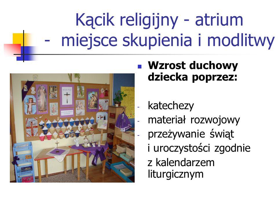 Kącik religijny - atrium - miejsce skupienia i modlitwy Wzrost duchowy dziecka poprzez: - katechezy - materiał rozwojowy - przeżywanie świąt i uroczystości zgodnie z kalendarzem liturgicznym