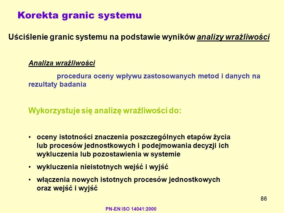 86 PN-EN ISO 14041:2000 Korekta granic systemu Wykorzystuje się analizę wrażliwości do: oceny istotności znaczenia poszczególnych etapów życia lub pro
