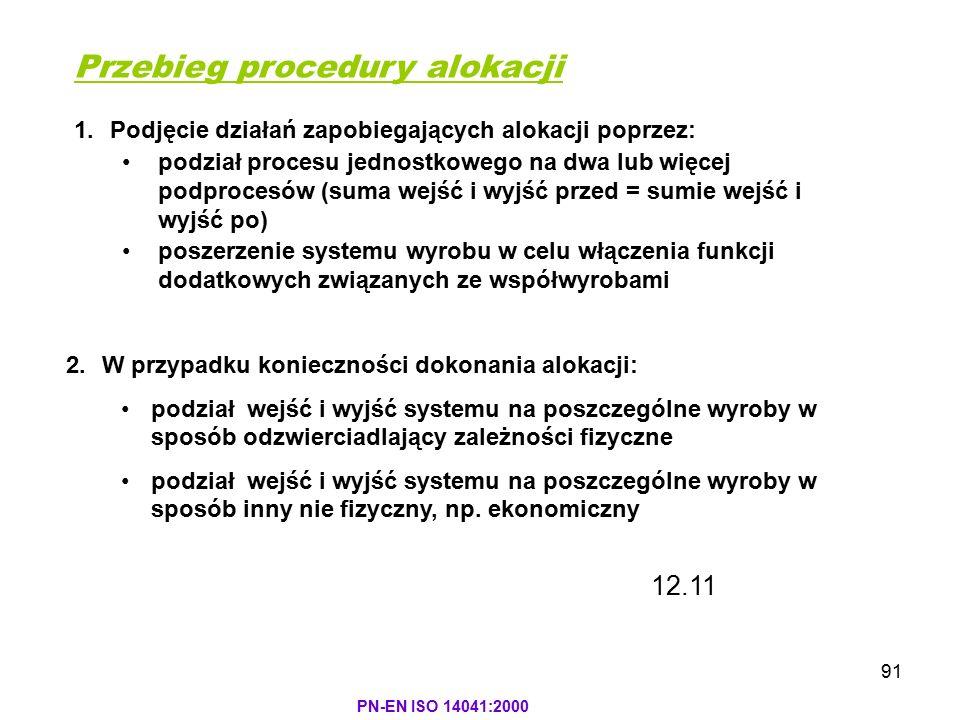 91 PN-EN ISO 14041:2000 Przebieg procedury alokacji 1.Podjęcie działań zapobiegających alokacji poprzez: podział procesu jednostkowego na dwa lub więc