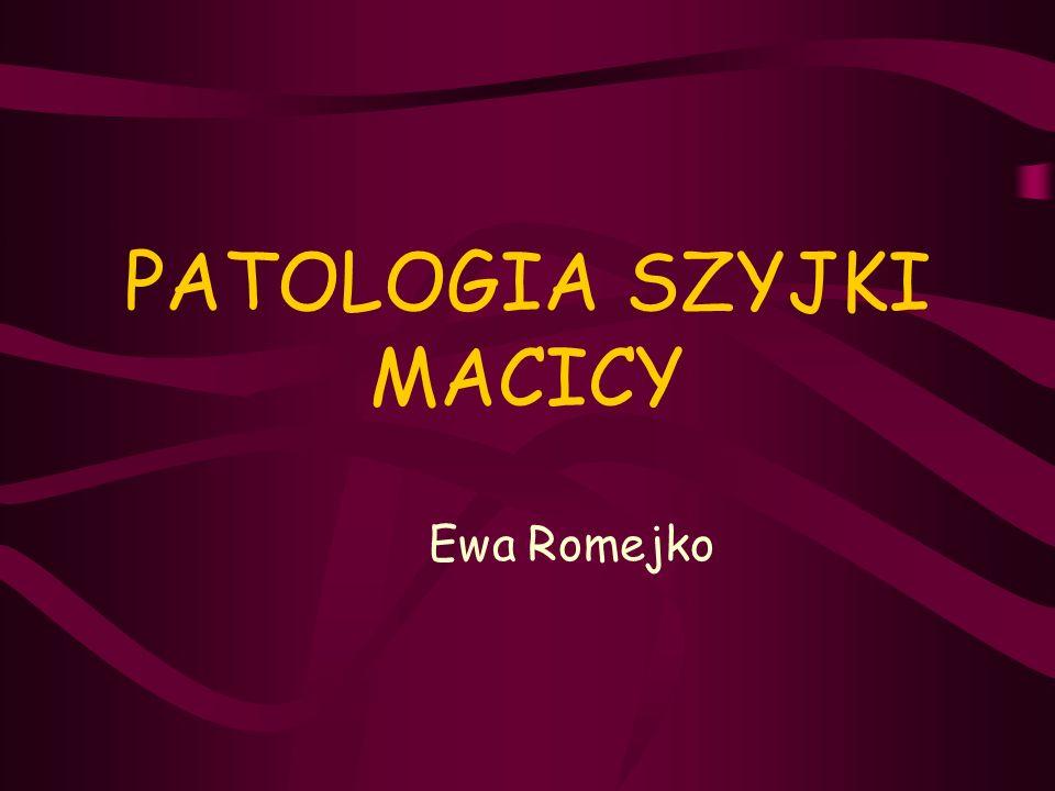 PATOLOGIA SZYJKI MACICY Ewa Romejko