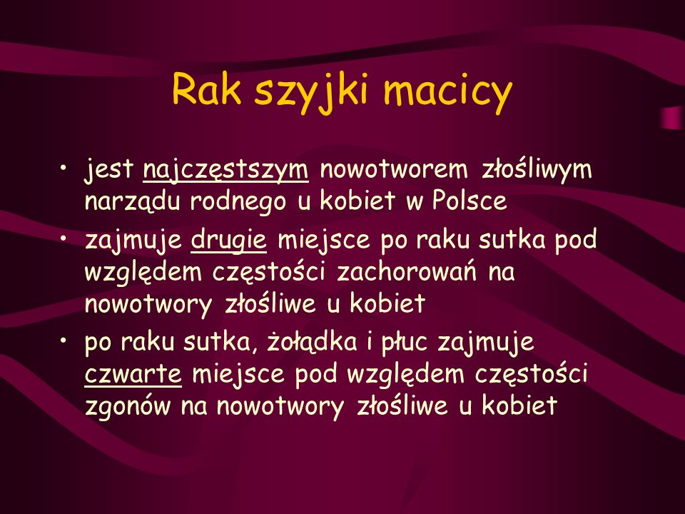 Rak szyjki macicy jest najczęstszym nowotworem złośliwym narządu rodnego u kobiet w Polsce zajmuje drugie miejsce po raku sutka pod względem częstości