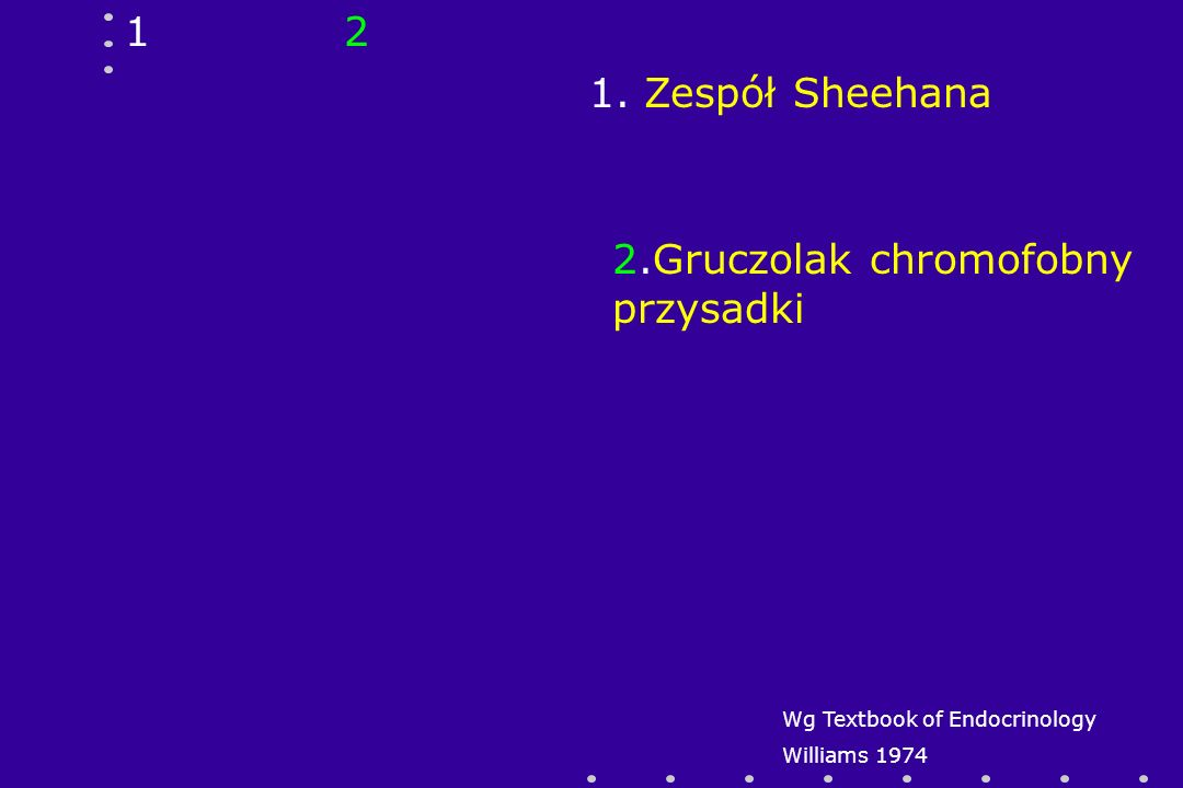 12 1. Zespół Sheehana 2.Gruczolak chromofobny przysadki Wg Textbook of Endocrinology Williams 1974