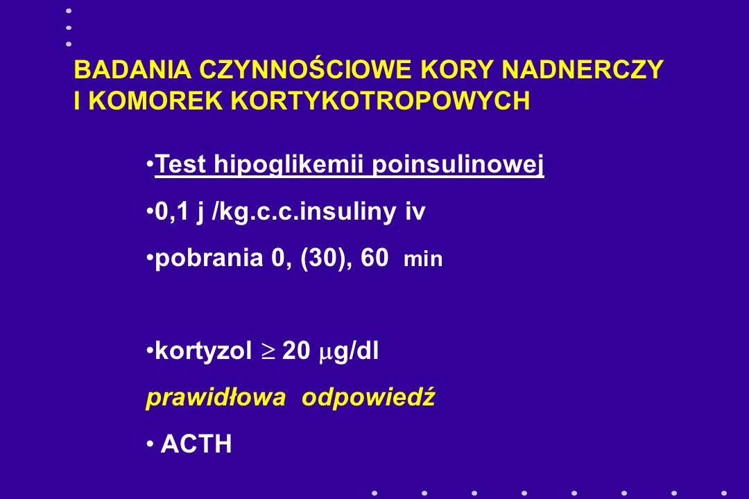 BADANIA CZYNNOŚCIOWE KORY NADNERCZY I KOMOREK KORTYKOTROPOWYCH Test hipoglikemii poinsulinowej 0,1 j /kg.c.c.insuliny iv pobrania 0, (30), 60 min kort