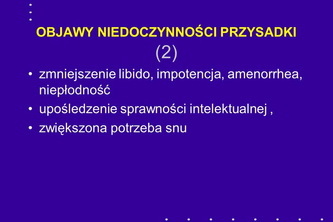 OBJAWY NIEDOCZYNNOŚCI PRZYSADKI (2) zmniejszenie libido, impotencja, amenorrhea, niepłodność upośledzenie sprawności intelektualnej, zwiększona potrze