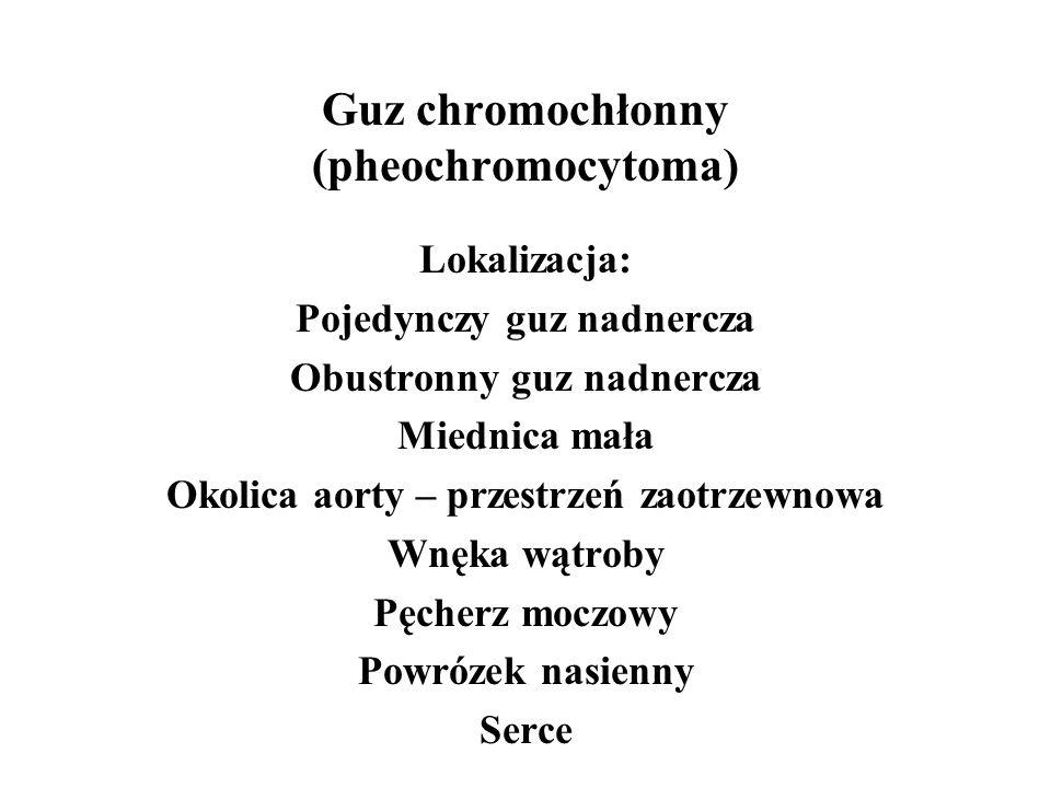 Guz chromochłonny (pheochromocytoma) Lokalizacja: Pojedynczy guz nadnercza Obustronny guz nadnercza Miednica mała Okolica aorty – przestrzeń zaotrzewnowa Wnęka wątroby Pęcherz moczowy Powrózek nasienny Serce