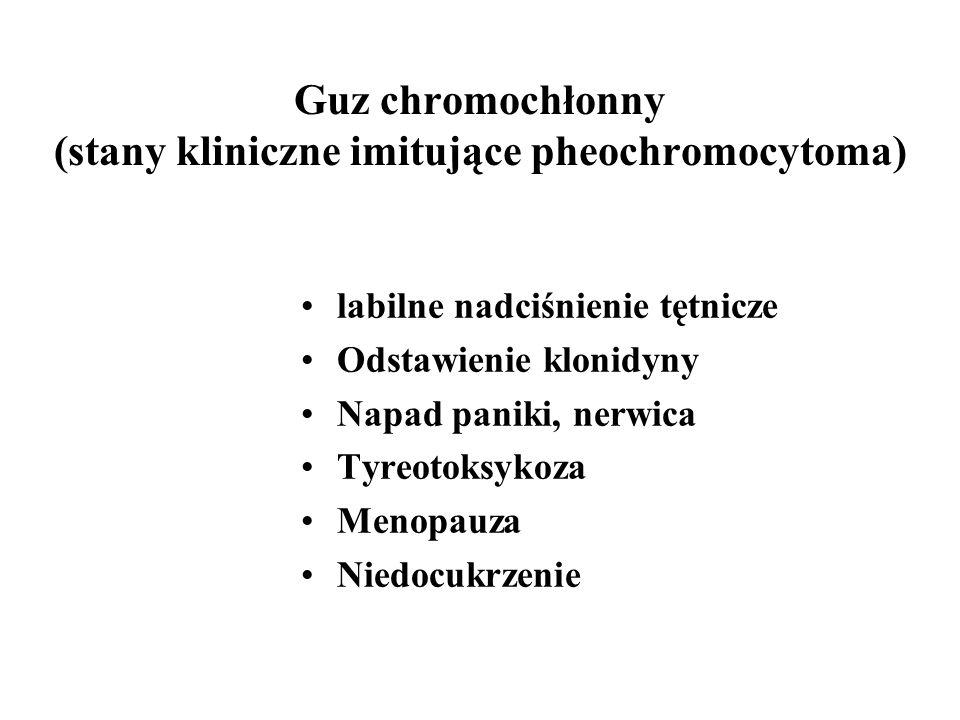 Guz chromochłonny (stany kliniczne imitujące pheochromocytoma) labilne nadciśnienie tętnicze Odstawienie klonidyny Napad paniki, nerwica Tyreotoksykoza Menopauza Niedocukrzenie