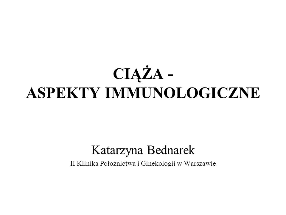 CIĄŻA - ASPEKTY IMMUNOLOGICZNE Katarzyna Bednarek II Klinika Położnictwa i Ginekologii w Warszawie