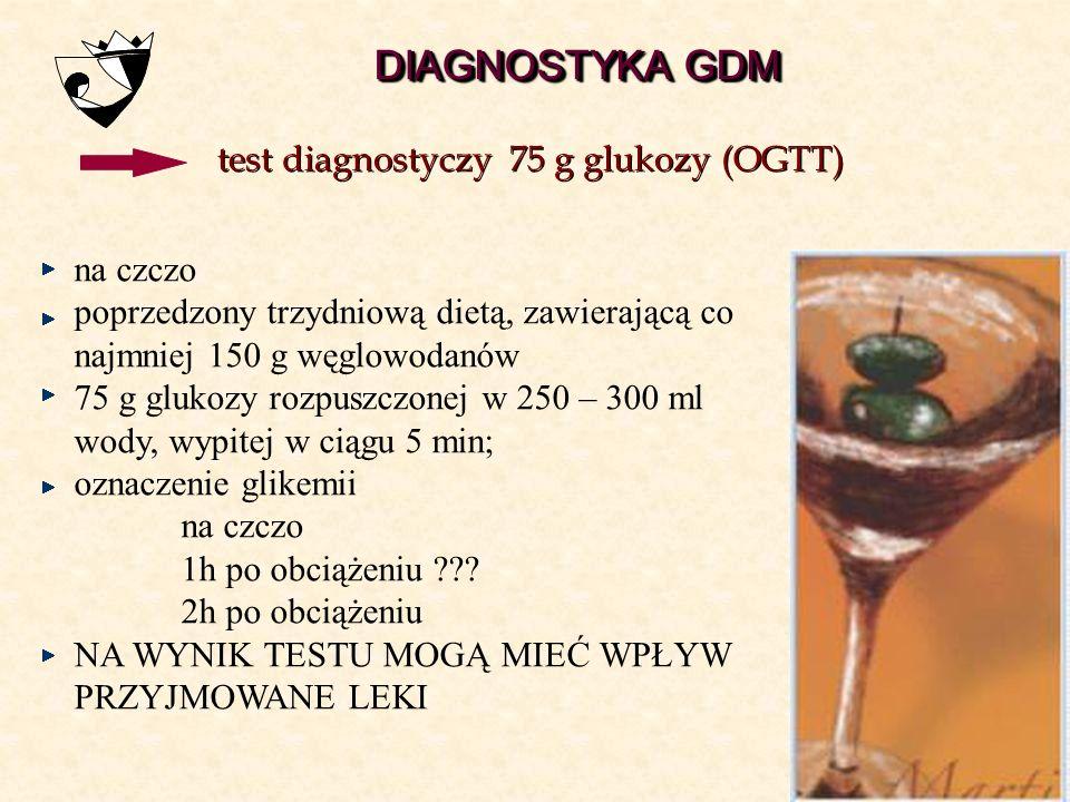 ≥ 140 < 200mg/dl ≥ 7,8 < 11,1 mmol/l  200 mg/dl  11,1 mmol/l test diagnostyczny 75 g <140 mg/dl < 7,8 mmol/l DIAGNOSTYKA GDM GDM powtórzyć w 32 tc t