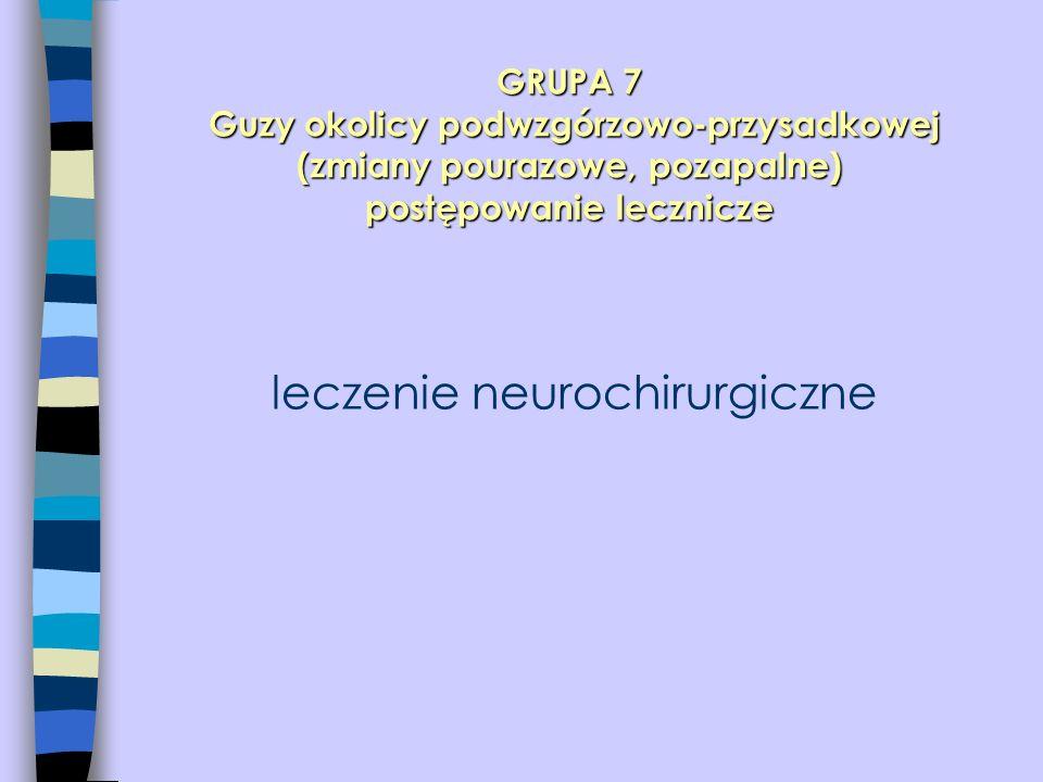 GRUPA 7 Guzy okolicy podwzgórzowo-przysadkowej (zmiany pourazowe, pozapalne) postępowanie lecznicze leczenie neurochirurgiczne