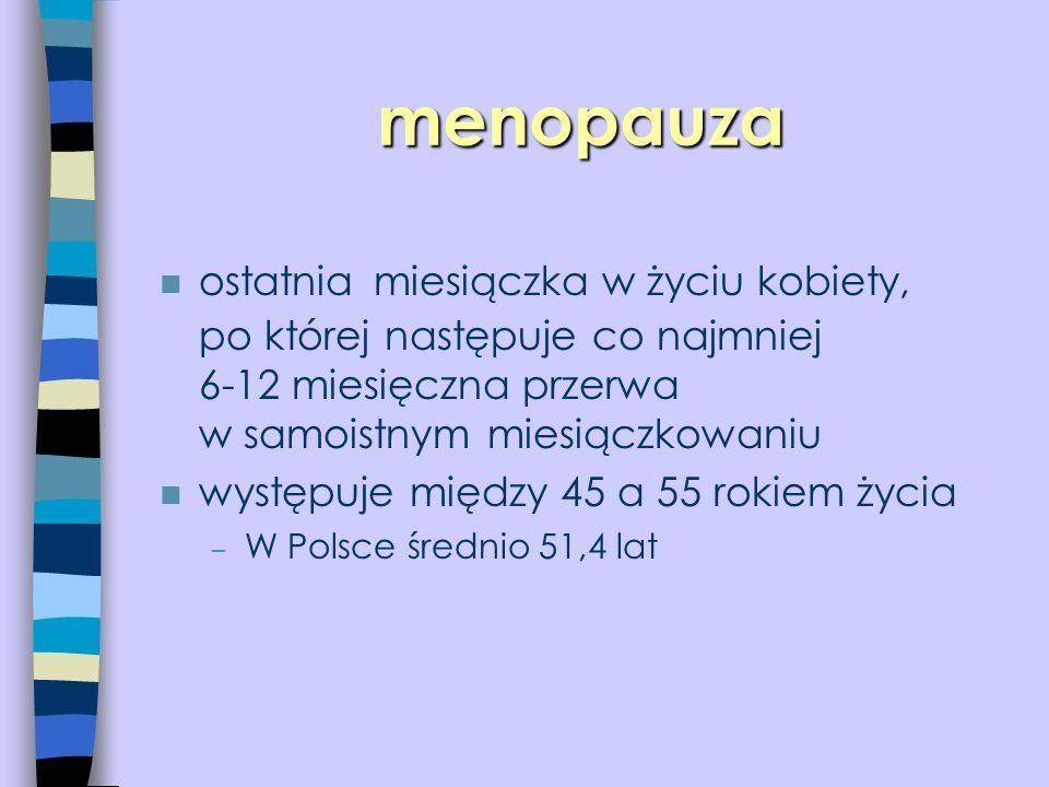 menopauza ostatnia miesiączka w życiu kobiety, po której następuje co najmniej 6-12 miesięczna przerwa w samoistnym miesiączkowaniu n występuje między