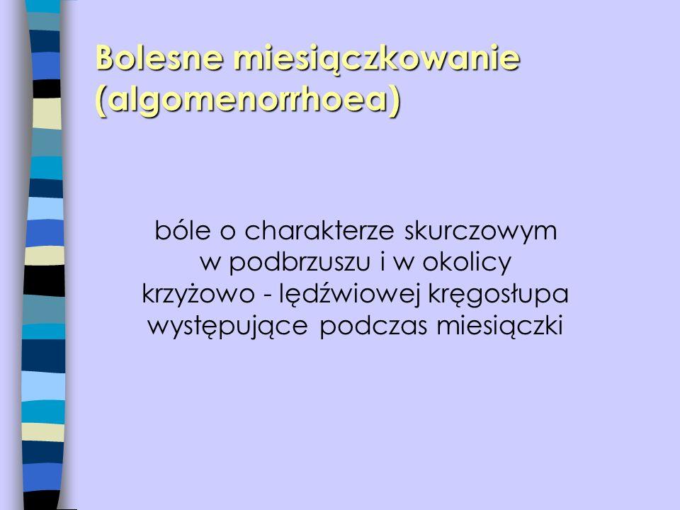 Bolesne miesiączkowanie (algomenorrhoea) bóle o charakterze skurczowym w podbrzuszu i w okolicy krzyżowo - lędźwiowej kręgosłupa występujące podczas m