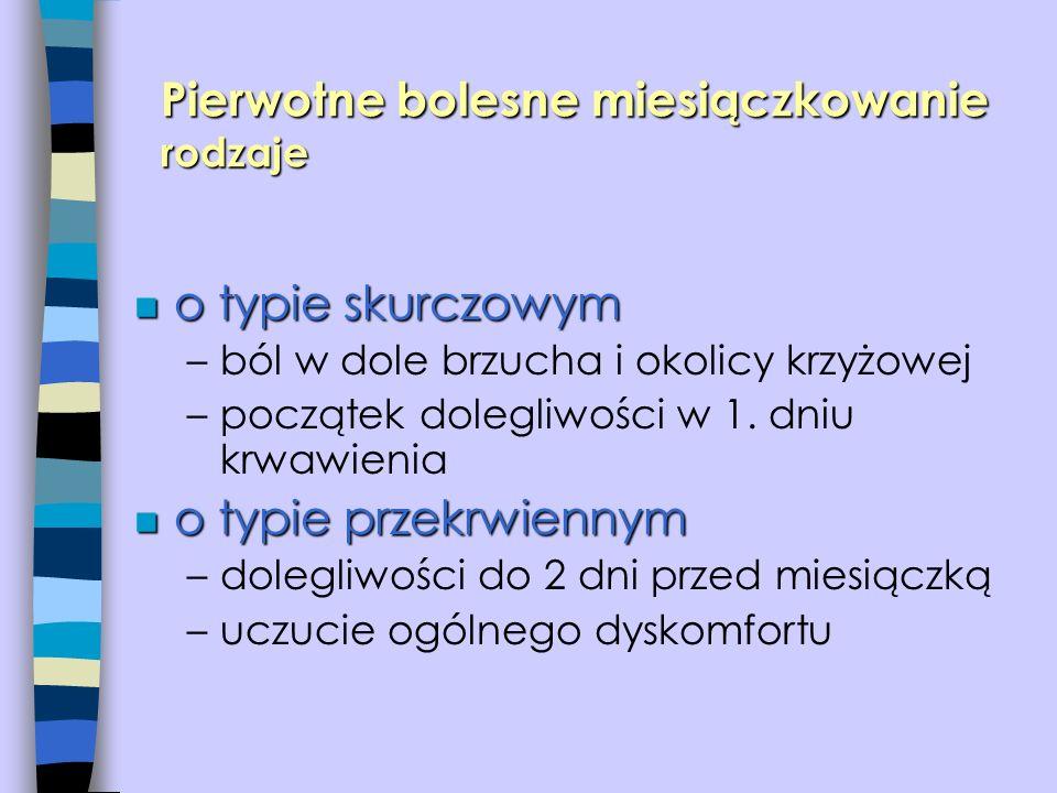 n o typie skurczowym –ból w dole brzucha i okolicy krzyżowej –początek dolegliwości w 1. dniu krwawienia n o typie przekrwiennym –dolegliwości do 2 dn