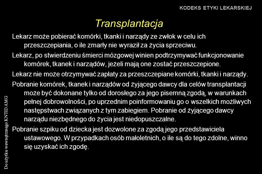 Do użytku wewnętrznego KNTiD AMG Transplantacja KODEKS ETYKI LEKARSKIEJ Lekarz może pobierać komórki, tkanki i narządy ze zwłok w celu ich przeszczepiania, o ile zmarły nie wyraził za życia sprzeciwu.