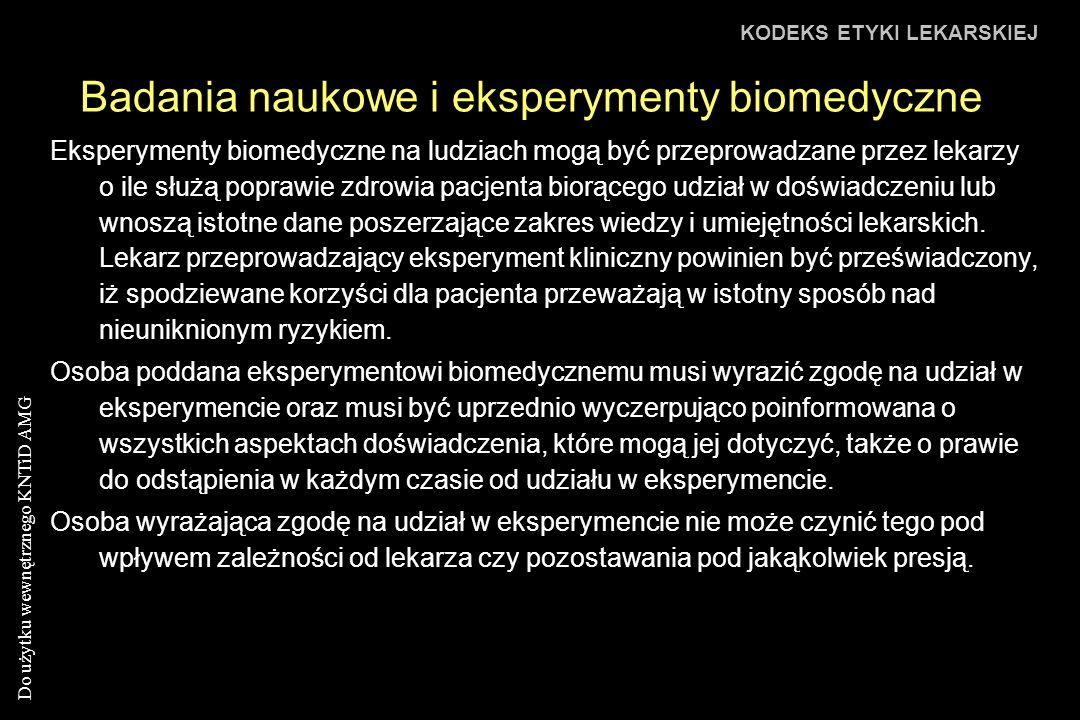 Do użytku wewnętrznego KNTiD AMG Badania naukowe i eksperymenty biomedyczne KODEKS ETYKI LEKARSKIEJ Eksperymenty biomedyczne na ludziach mogą być przeprowadzane przez lekarzy o ile służą poprawie zdrowia pacjenta biorącego udział w doświadczeniu lub wnoszą istotne dane poszerzające zakres wiedzy i umiejętności lekarskich.