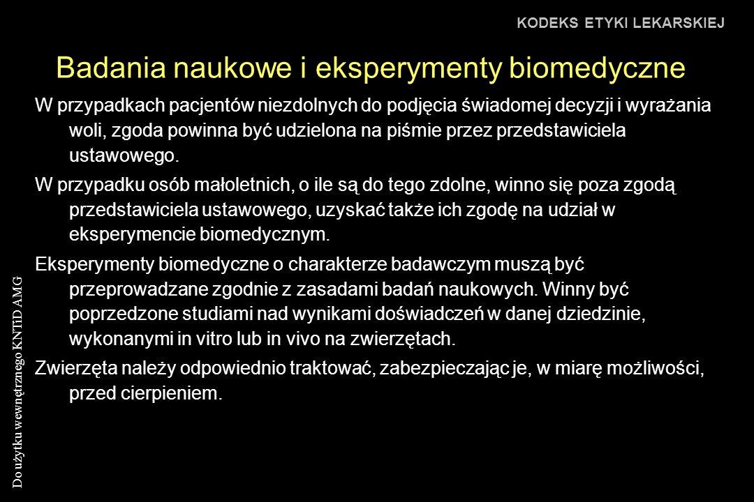 Do użytku wewnętrznego KNTiD AMG Badania naukowe i eksperymenty biomedyczne KODEKS ETYKI LEKARSKIEJ W przypadkach pacjentów niezdolnych do podjęcia świadomej decyzji i wyrażania woli, zgoda powinna być udzielona na piśmie przez przedstawiciela ustawowego.